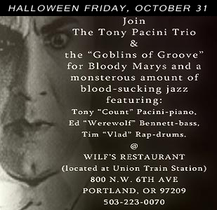 The Tony Pacini Trio will present a spooktacular evening of piano-trio jazz featturing their gravest hits at Wilf's Restaurant HALLLOWEEN Friday, October 31st, 2014.  Join us for those familiar sounds that echo Peterson, Jamal, Shearing, but are unique to The Tony Pacini Trio, DRESS UP and treat yourself to  wine, food, company, and music.