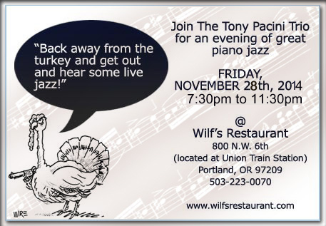 Step away from the turkey and join the Tony Pacini Trio at Wilf's Restaurant Friday, November 28th, 2014 for those familiar sounds that echo Peterson,  Jamal, Shearing, but are unique to The Tony Pacini Trio. Let someone else host you and serve up the  wine, food, and music.