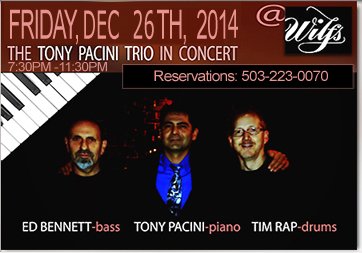 The Tony Pacini Trio performs at Wilf's Restaurant Friday, December 26th, 2014 with those familiar sounds that echo Peterson,  Jamal, Shearing, but are unique to The Tony Pacini Trio. Join us for wine, food, winter holiday cheer and warm your bones to hot jazz.
