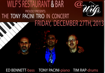 The Tony Pacini Trio performs Friday,  December 27th, 2013; 7:30pm-11:30pm at Wilf's Restaurant