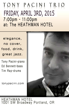 Catch the Tony Pacini Trio in elegance, without the cover charge at the Heathman Hotel, Friday, April 3rd, 2015, 7pm-11pm.