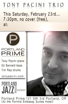 The TONY PACINI TRIO, pianist Tony Pacini, bassist Ed Bennett and drummer Tim Rap, will perform this Saturday at the Portland Prime Bar located in the  Embassy Suites Hotel at SW 3rd and Oak. Visit the schedule page for more info.