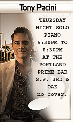 NEW Tony Pacini performs solo piano at the Portland Prime Bar located in the  Embassy Suites Hotel at SW 3rd and Oak. Visit the schedule page for more info.
