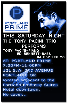 Jazz pianist Tony Pacini, bassist Ed Bennett and drummer Tim Rap perform this Saturday evening at the Portland Prime Bar located in the  Embassy Suites Hotel at SW 3rd and Oak. Visit the schedule page for more info.